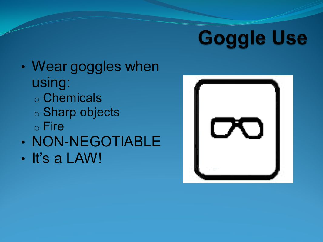 Wear goggles when using: o Chemicals o Sharp objects o Fire NON-NEGOTIABLE It's a LAW!
