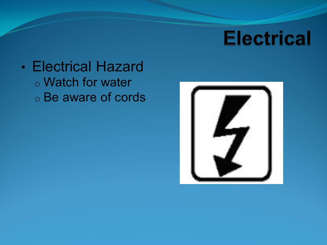 Electrical Hazard o Watch for water o Be aware of cords