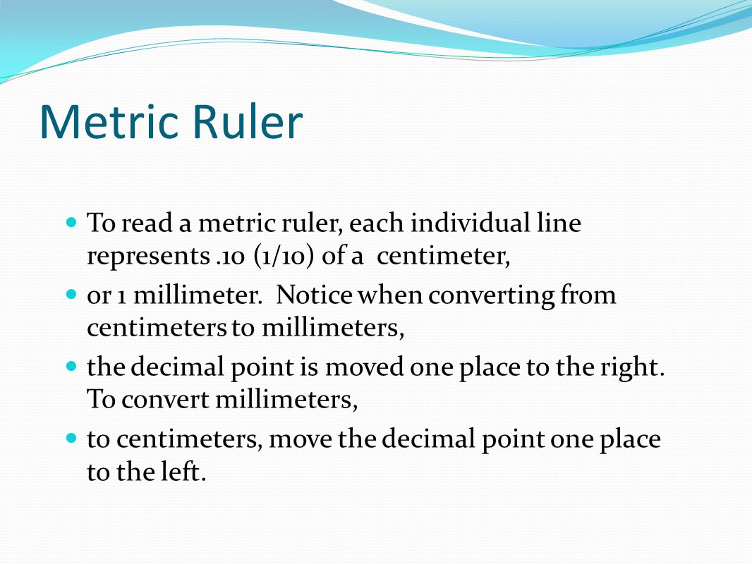 Metric Ruler To read a metric ruler, each individual line represents.10 (1/10) of a centimeter, or 1 millimeter.