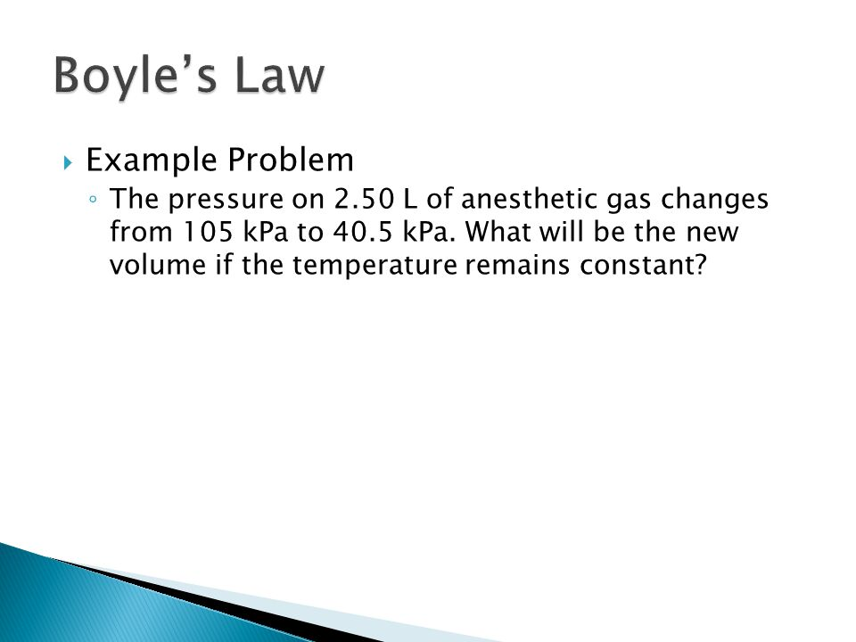  Example Problem ◦ The pressure on 2.50 L of anesthetic gas changes from 105 kPa to 40.5 kPa. What will be the new volume if the temperature remains