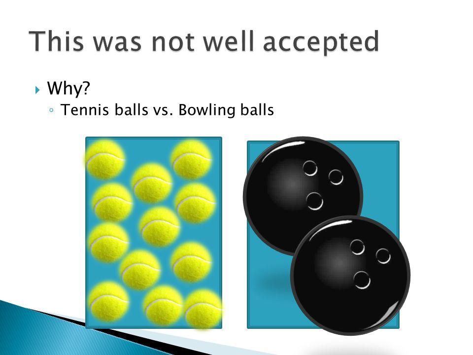  Why? ◦ Tennis balls vs. Bowling balls