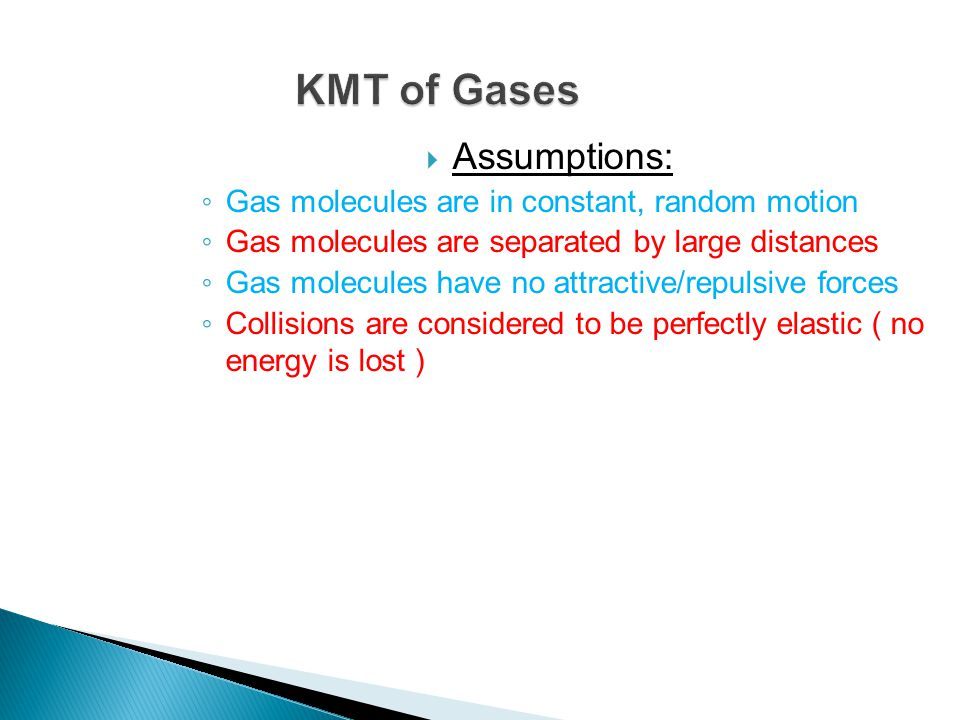  Assumptions: ◦ Gas molecules are in constant, random motion ◦ Gas molecules are separated by large distances ◦ Gas molecules have no attractive/repu