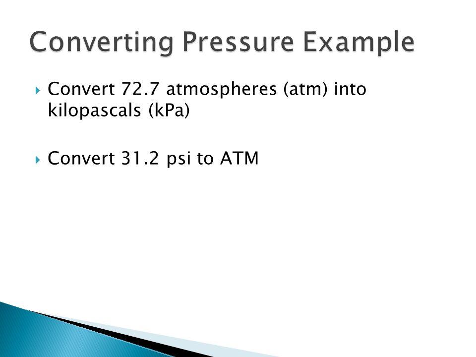  Convert 72.7 atmospheres (atm) into kilopascals (kPa)  Convert 31.2 psi to ATM