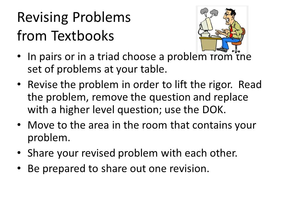 Revising Problems from Textbooks In pairs or in a triad choose a problem from the set of problems at your table.
