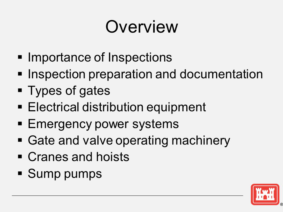 Importance of Inspections  The consequences of failure ► Proper operation of a dam in an emergency situation depends on proper operation of its outlet works and gated spillways ► Improper operation of the electrical and mechanical equipment may lead to dam failure  The need for periodic inspections ► Because some equipment is used infrequently, regular inspections ensure that equipment will function when needed.