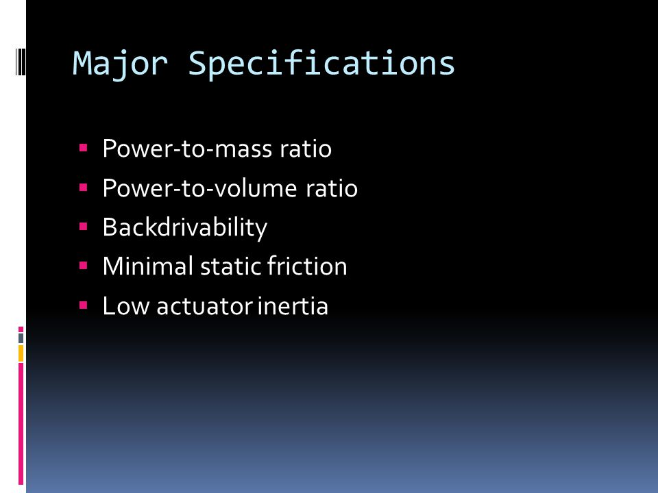 Major Specifications  Power-to-mass ratio  Power-to-volume ratio  Backdrivability  Minimal static friction  Low actuator inertia