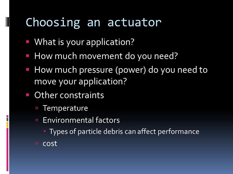 Choosing an actuator  What is your application?  How much movement do you need?  How much pressure (power) do you need to move your application? 