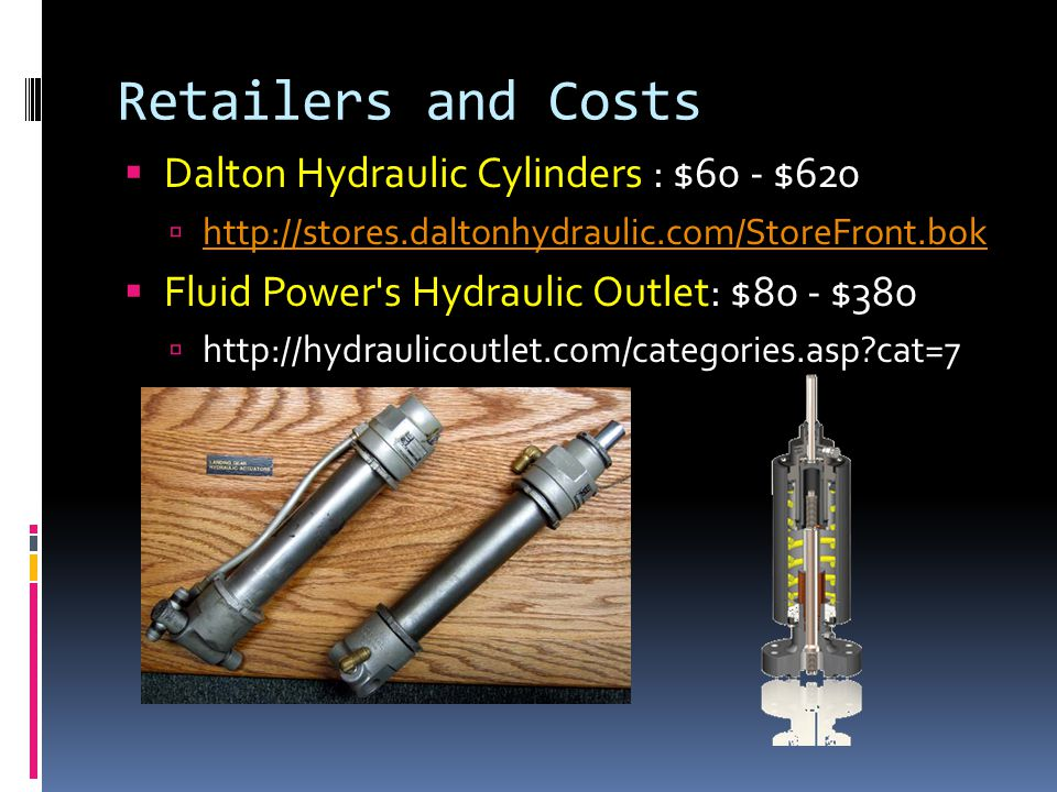 Retailers and Costs  Dalton Hydraulic Cylinders : $60 - $620  http://stores.daltonhydraulic.com/StoreFront.bok http://stores.daltonhydraulic.com/StoreFront.bok  Fluid Power s Hydraulic Outlet: $80 - $380  http://hydraulicoutlet.com/categories.asp cat=7
