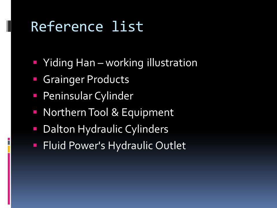 Reference list  Yiding Han – working illustration  Grainger Products  Peninsular Cylinder  Northern Tool & Equipment  Dalton Hydraulic Cylinders  Fluid Power s Hydraulic Outlet
