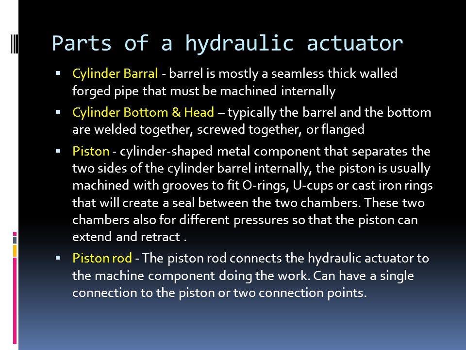 Parts of a hydraulic actuator  Cylinder Barral - barrel is mostly a seamless thick walled forged pipe that must be machined internally  Cylinder Bot