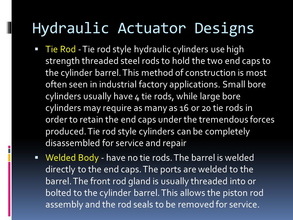 Hydraulic Actuator Designs  Tie Rod - Tie rod style hydraulic cylinders use high strength threaded steel rods to hold the two end caps to the cylinder barrel.