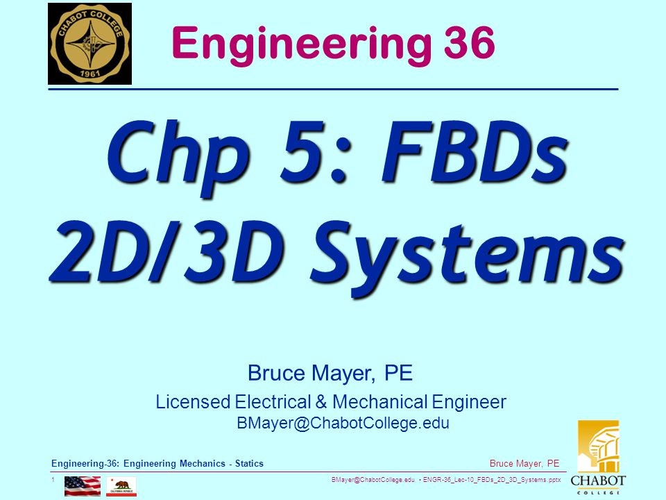 BMayer@ChabotCollege.edu ENGR-36_Lec-10_FBDs_2D_3D_Systems.pptx 1 Bruce Mayer, PE Engineering-36: Engineering Mechanics - Statics Bruce Mayer, PE Licensed Electrical & Mechanical Engineer BMayer@ChabotCollege.edu Engineering 36 Chp 5: FBDs 2D/3D Systems