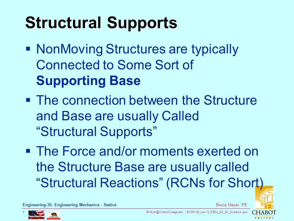 BMayer@ChabotCollege.edu ENGR-36_Lec-10_FBDs_2D_3D_Systems.pptx 15 Bruce Mayer, PE Engineering-36: Engineering Mechanics - Statics Example: Truss Structure  Consider Rocker & Pin Supported Truss  Analyze Loading Four External Force Loads as shown Truss Weight, W RCN at Pt-A by Rocker –Expect NORMAL to support Pad RCN at Pt-B by Pin –Expect  in plane of Truss  Arbitrarily Directed  Draw the FBD for this Structure