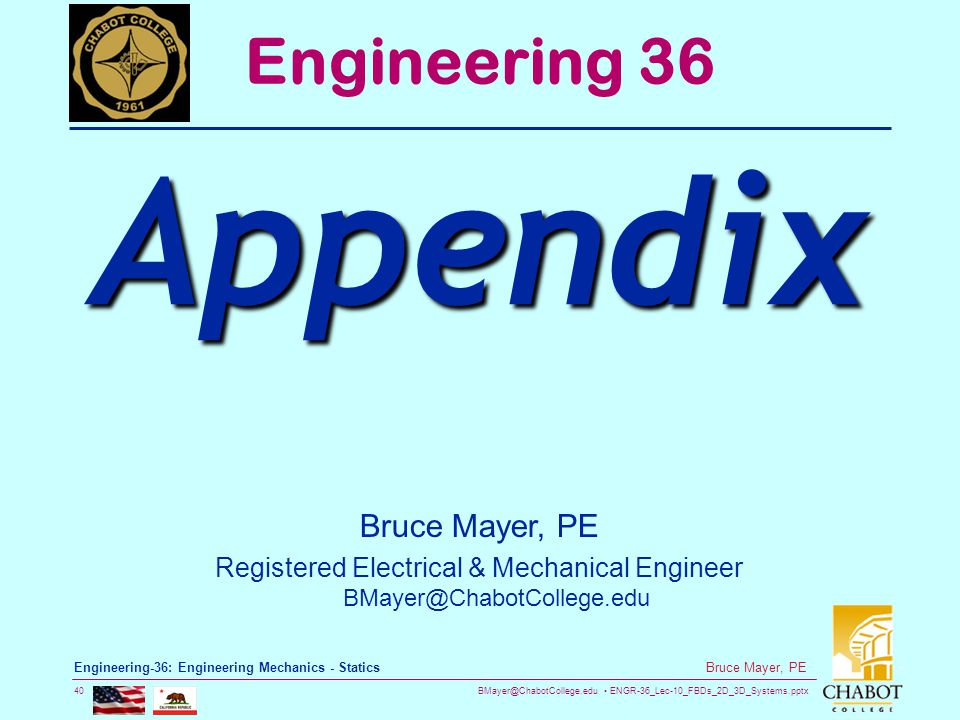 BMayer@ChabotCollege.edu ENGR-36_Lec-10_FBDs_2D_3D_Systems.pptx 40 Bruce Mayer, PE Engineering-36: Engineering Mechanics - Statics Bruce Mayer, PE Registered Electrical & Mechanical Engineer BMayer@ChabotCollege.edu Engineering 36 Appendix