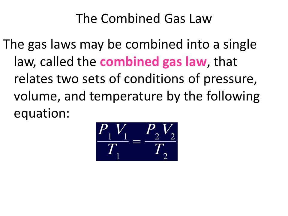The Combined Gas Law The gas laws may be combined into a single law, called the combined gas law, that relates two sets of conditions of pressure, vol