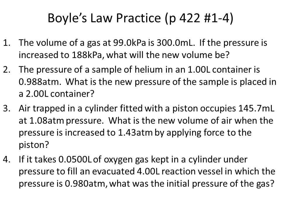 Boyle's Law Practice (p 422 #1-4) 1.The volume of a gas at 99.0kPa is 300.0mL. If the pressure is increased to 188kPa, what will the new volume be? 2.