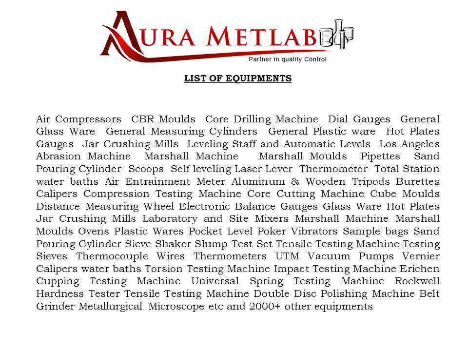 LIST OF EQUIPMENTS Air Compressors CBR Moulds Core Drilling Machine Dial Gauges General Glass Ware General Measuring Cylinders General Plastic ware Hot Plates Gauges Jar Crushing Mills Leveling Staff and Automatic Levels Los Angeles Abrasion Machine Marshall Machine Marshall Moulds Pipettes Sand Pouring Cylinder Scoops Self leveling Laser Lever Thermometer Total Station water baths Air Entrainment Meter Aluminum & Wooden Tripods Burettes Calipers Compression Testing Machine Core Cutting Machine Cube Moulds Distance Measuring Wheel Electronic Balance Gauges Glass Ware Hot Plates Jar Crushing Mills Laboratory and Site Mixers Marshall Machine Marshall Moulds Ovens Plastic Wares Pocket Level Poker Vibrators Sample bags Sand Pouring Cylinder Sieve Shaker Slump Test Set Tensile Testing Machine Testing Sieves Thermocouple Wires Thermometers UTM Vacuum Pumps Vernier Calipers water baths Torsion Testing Machine Impact Testing Machine Erichen Cupping Testing Machine Universal Spring Testing Machine Rockwell Hardness Tester Tensile Testing Machine Double Disc Polishing Machine Belt Grinder Metallurgical Microscope etc and 2000+ other equipments