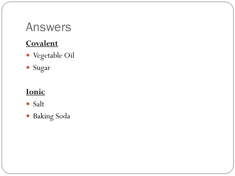 Answers Covalent Vegetable Oil Sugar Ionic Salt Baking Soda