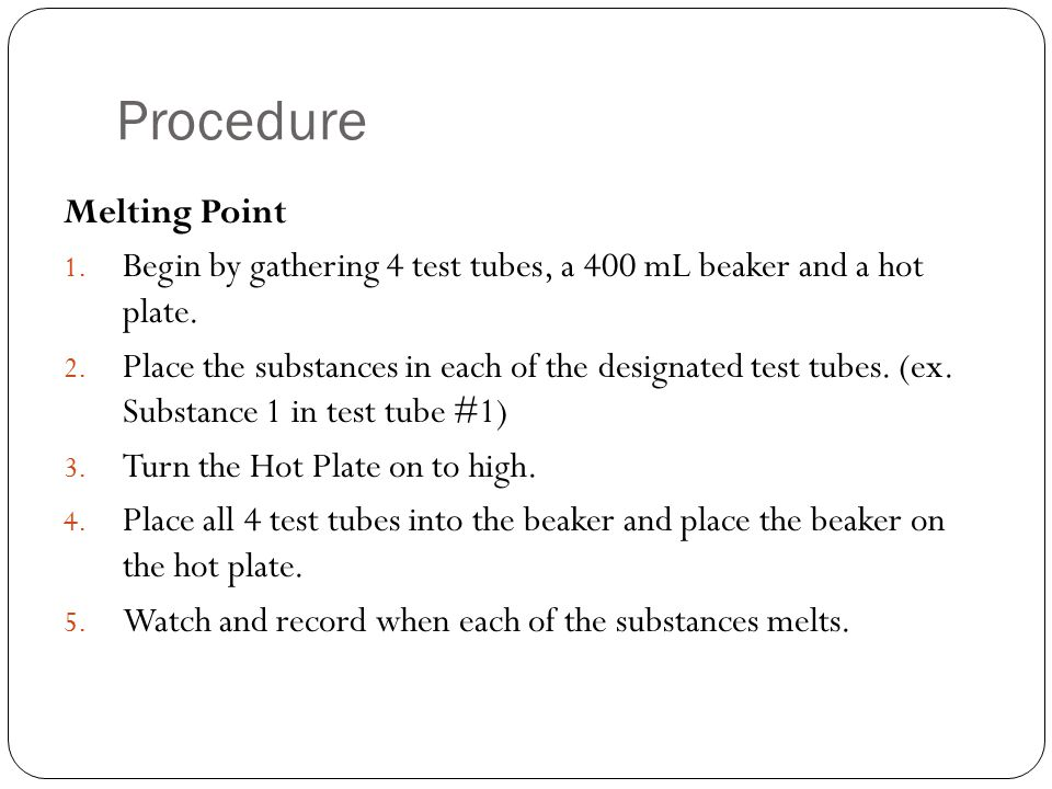 Procedure Melting Point 1. Begin by gathering 4 test tubes, a 400 mL beaker and a hot plate. 2. Place the substances in each of the designated test tu