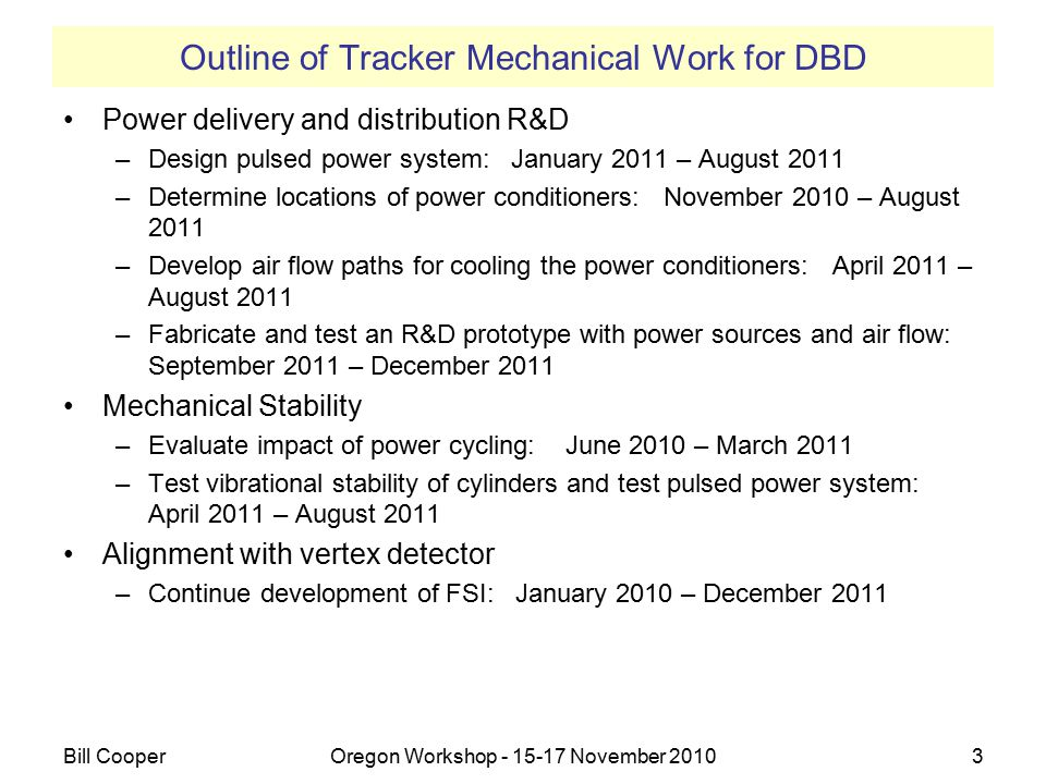 Outline of Tracker Mechanical Work for DBD Power delivery and distribution R&D –Design pulsed power system: January 2011 – August 2011 –Determine locations of power conditioners: November 2010 – August 2011 –Develop air flow paths for cooling the power conditioners: April 2011 – August 2011 –Fabricate and test an R&D prototype with power sources and air flow: September 2011 – December 2011 Mechanical Stability –Evaluate impact of power cycling: June 2010 – March 2011 –Test vibrational stability of cylinders and test pulsed power system: April 2011 – August 2011 Alignment with vertex detector –Continue development of FSI: January 2010 – December 2011 Bill CooperOregon Workshop - 15-17 November 20103 3