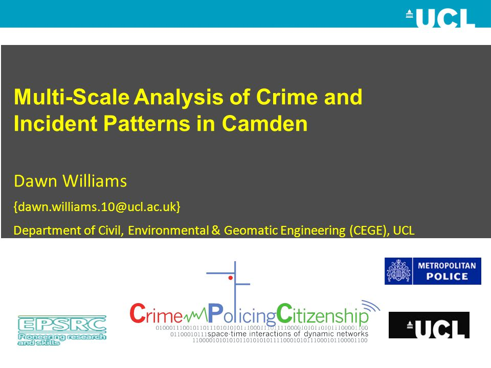 Multi-Scale Analysis of Crime and Incident Patterns in Camden Dawn Williams {dawn.williams.10@ucl.ac.uk} Department of Civil, Environmental & Geomatic Engineering (CEGE), UCL