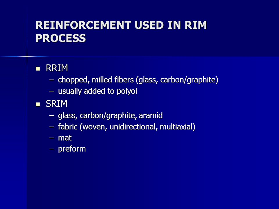 REINFORCEMENT USED IN RIM PROCESS RRIM RRIM –chopped, milled fibers (glass, carbon/graphite) –usually added to polyol SRIM SRIM –glass, carbon/graphite, aramid –fabric (woven, unidirectional, multiaxial) –mat –preform