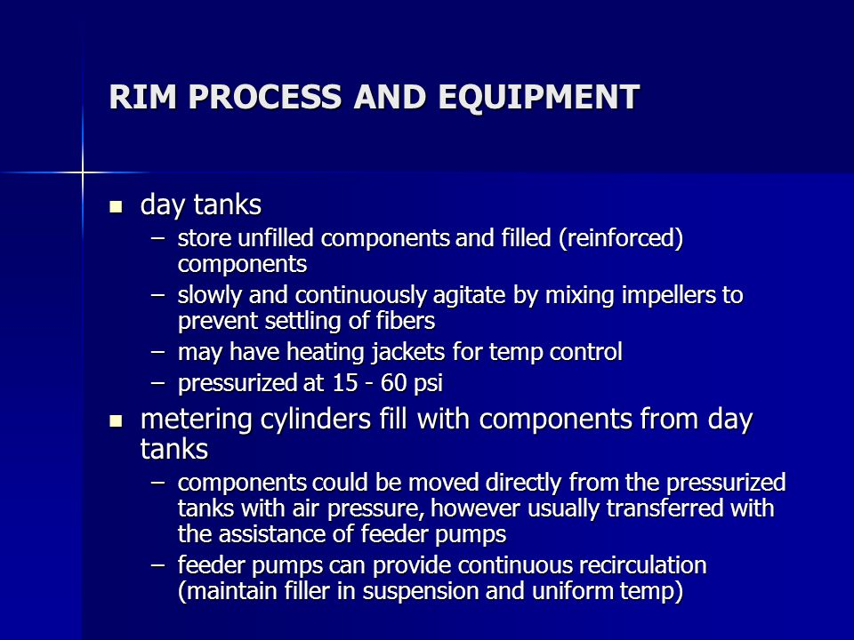 RIM PROCESS AND EQUIPMENT day tanks day tanks –store unfilled components and filled (reinforced) components –slowly and continuously agitate by mixing impellers to prevent settling of fibers –may have heating jackets for temp control –pressurized at 15 - 60 psi metering cylinders fill with components from day tanks metering cylinders fill with components from day tanks –components could be moved directly from the pressurized tanks with air pressure, however usually transferred with the assistance of feeder pumps –feeder pumps can provide continuous recirculation (maintain filler in suspension and uniform temp)
