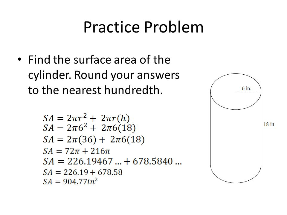 Practice Problem Find the surface area of the cylinder. Round your answers to the nearest hundredth.