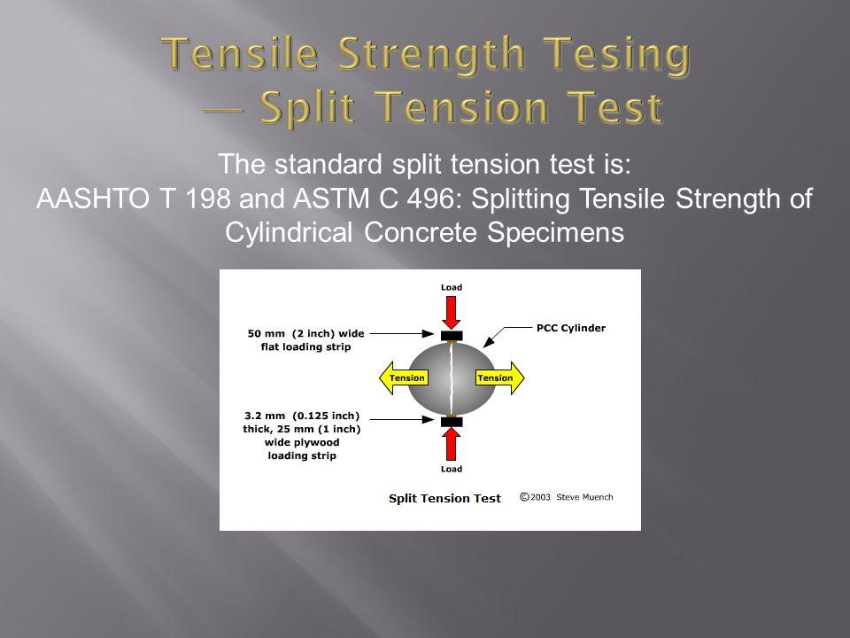 The standard split tension test is: AASHTO T 198 and ASTM C 496: Splitting Tensile Strength of Cylindrical Concrete Specimens