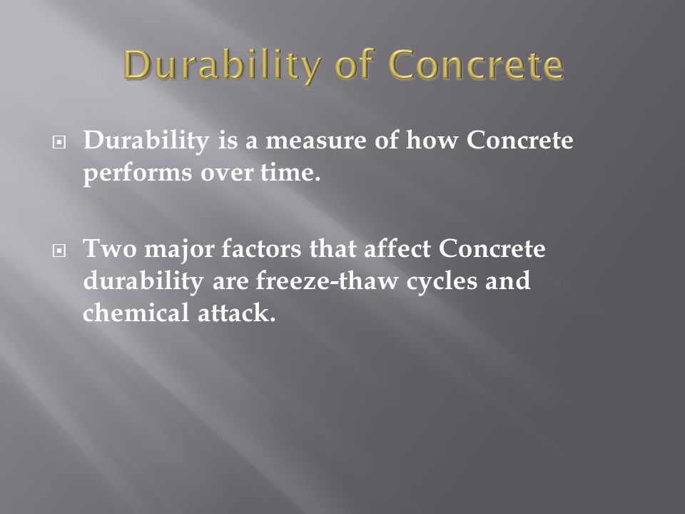  Durability is a measure of how Concrete performs over time.  Two major factors that affect Concrete durability are freeze-thaw cycles and chemical