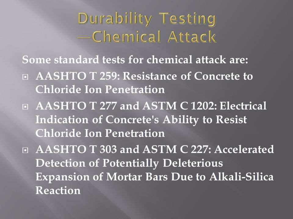 Some standard tests for chemical attack are:  AASHTO T 259: Resistance of Concrete to Chloride Ion Penetration  AASHTO T 277 and ASTM C 1202: Electr