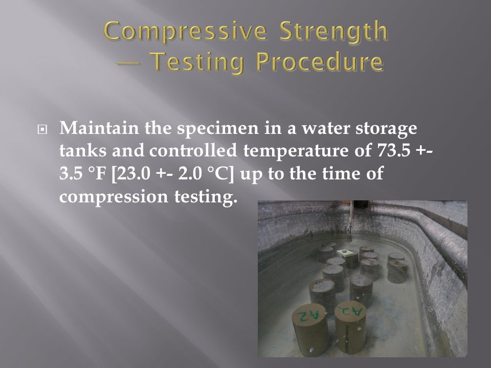  Maintain the specimen in a water storage tanks and controlled temperature of 73.5 +- 3.5 °F [23.0 +- 2.0 °C] up to the time of compression testing.