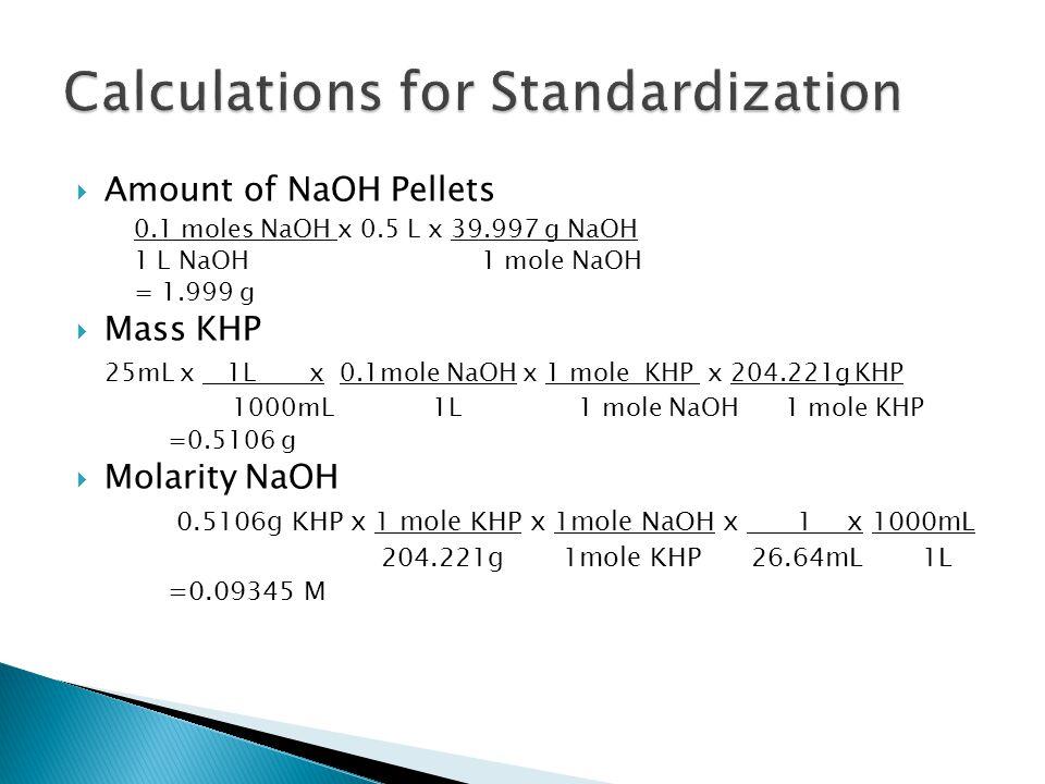 Amount of NaOH Pellets 0.1 moles NaOH x 0.5 L x 39.997 g NaOH 1 L NaOH1 mole NaOH = 1.999 g  Mass KHP 25mL x 1L x 0.1mole NaOH x 1 mole KHP x 204.221g KHP 1000mL 1L 1 mole NaOH 1 mole KHP =0.5106 g  Molarity NaOH 0.5106g KHP x 1 mole KHP x 1mole NaOH x 1 x 1000mL 204.221g 1mole KHP 26.64mL 1L =0.09345 M