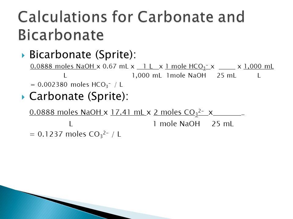  Bicarbonate (Sprite): 0.0888 moles NaOH x 0.67 mL x 1 L x 1 mole HCO 3 - x x 1,000 mL L 1,000 mL 1mole NaOH 25 mL L = 0.002380 moles HCO 3 - / L  Carbonate (Sprite): 0.0888 moles NaOH x 17.41 mL x 2 moles CO 3 2- x _ L 1 mole NaOH 25 mL = 0.1237 moles CO 3 2- / L