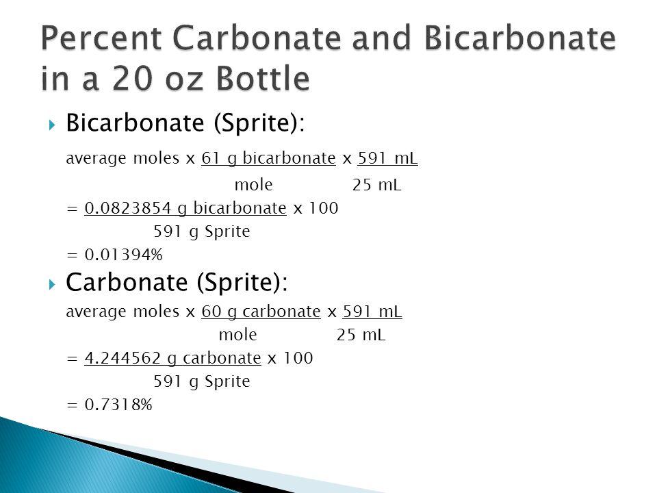  Bicarbonate (Sprite): average moles x 61 g bicarbonate x 591 mL mole 25 mL = 0.0823854 g bicarbonate x 100 591 g Sprite = 0.01394%  Carbonate (Sprite): average moles x 60 g carbonate x 591 mL mole 25 mL = 4.244562 g carbonate x 100 591 g Sprite = 0.7318%