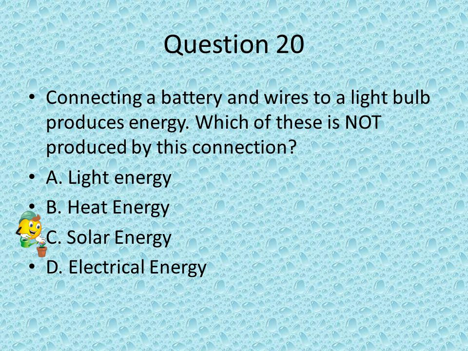 Question 20 Connecting a battery and wires to a light bulb produces energy.