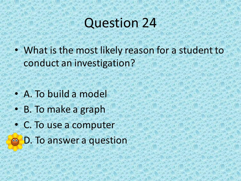 Question 24 What is the most likely reason for a student to conduct an investigation.