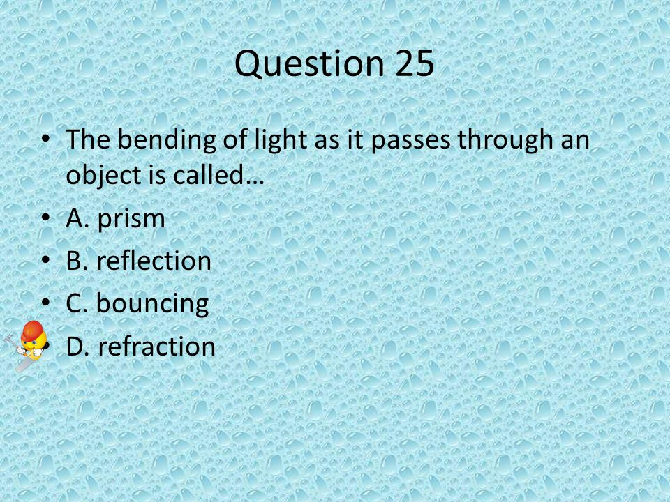 Question 25 The bending of light as it passes through an object is called… A.