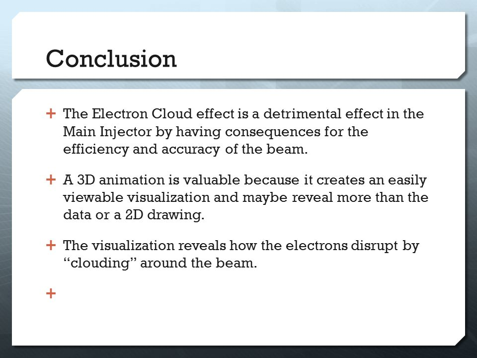 Conclusion  The Electron Cloud effect is a detrimental effect in the Main Injector by having consequences for the efficiency and accuracy of the beam.