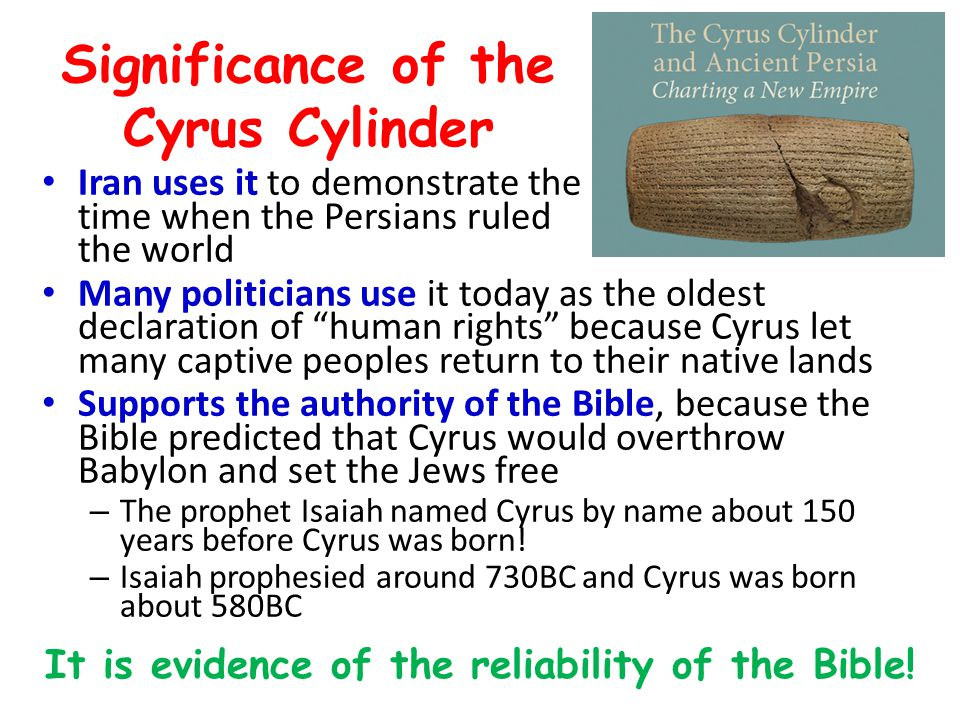 Significance of the Cyrus Cylinder Iran uses it to demonstrate the time when the Persians ruled the world Many politicians use it today as the oldest declaration of human rights because Cyrus let many captive peoples return to their native lands Supports the authority of the Bible, because the Bible predicted that Cyrus would overthrow Babylon and set the Jews free – The prophet Isaiah named Cyrus by name about 150 years before Cyrus was born.