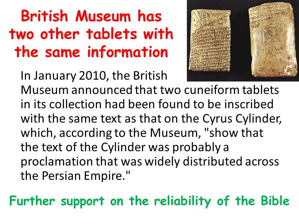 British Museum has two other tablets with the same information In January 2010, the British Museum announced that two cuneiform tablets in its collection had been found to be inscribed with the same text as that on the Cyrus Cylinder, which, according to the Museum, show that the text of the Cylinder was probably a proclamation that was widely distributed across the Persian Empire. Further support on the reliability of the Bible