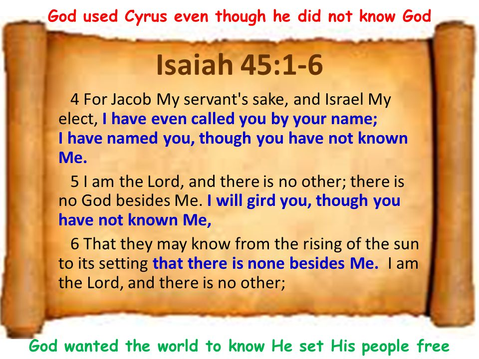 Isaiah 45:1-6 4 For Jacob My servant s sake, and Israel My elect, I have even called you by your name; I have named you, though you have not known Me.