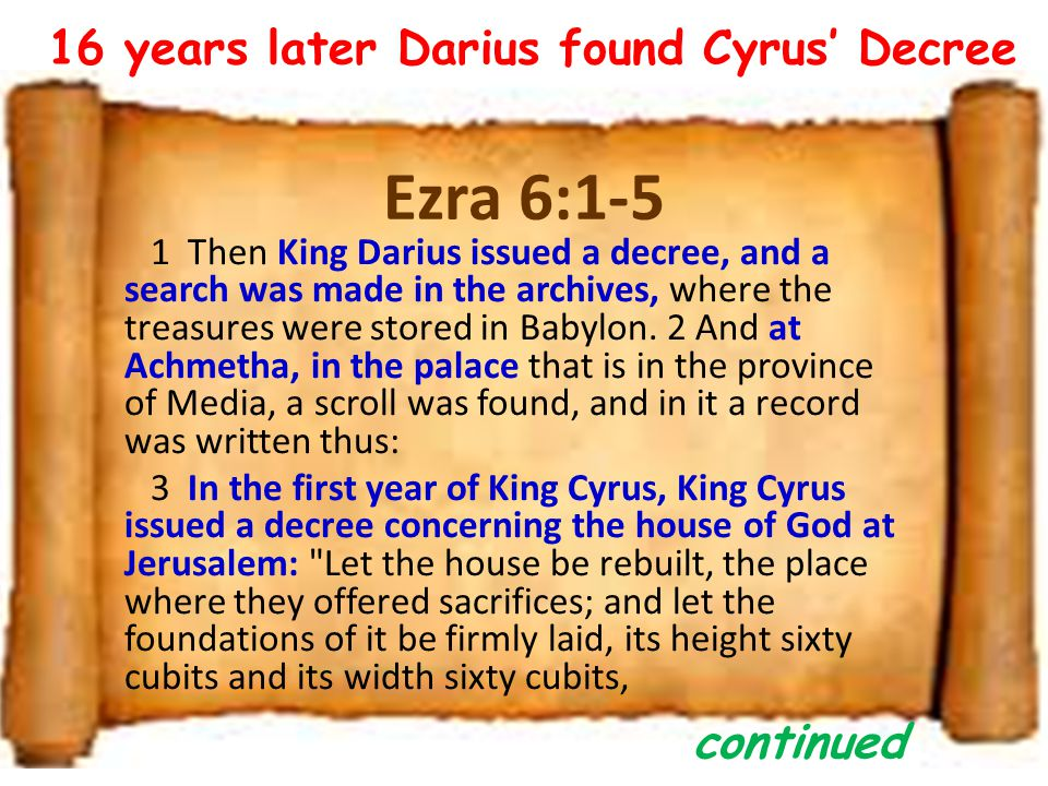 Ezra 6:1-5 1 Then King Darius issued a decree, and a search was made in the archives, where the treasures were stored in Babylon.