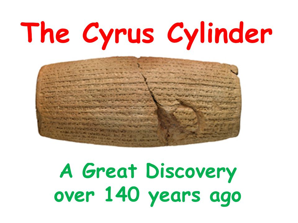 The Cylinder Dates back to 6 th century BC Discovered in March 1879 in temple ruins of Babylon (now Iraq) by Hormuzd Rassam – an archaeologist Written in cuneiform script in the name of Cyrus the Great – King of Persia It was created to commemorate the Persian conquest of Babylon in 539BC when Cyrus incorporated Babylon into the Persian Empire Cyrus had it made to remind everyone of his conquest
