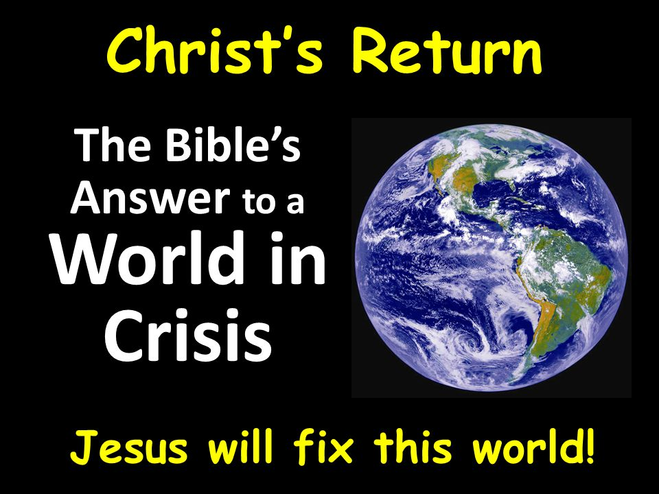 The Bible's Answer to a World in Crisis Jesus will fix this world! Christ's Return