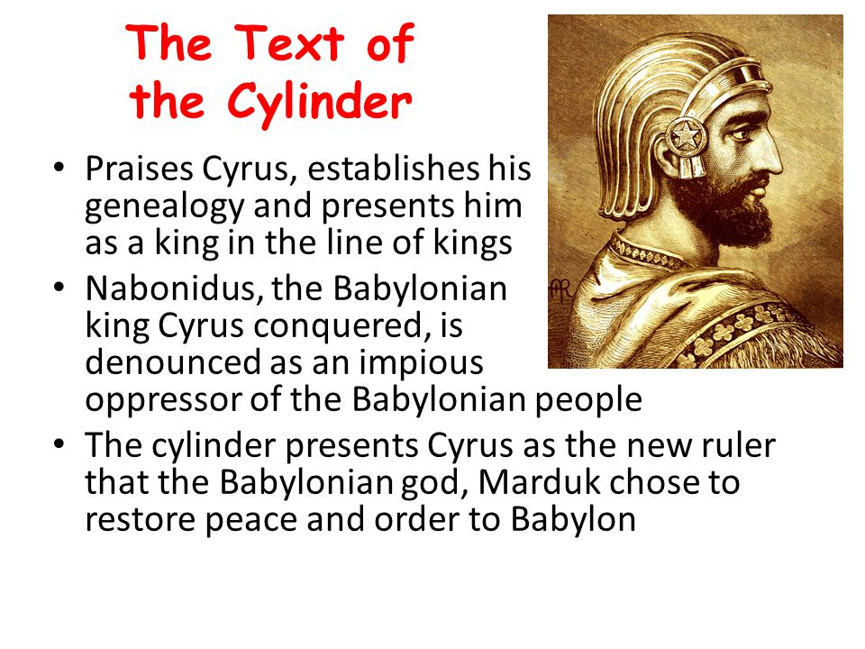The Text of the Cylinder It says that the Babylonian people welcomed Cyrus as the new ruler of Babylon and that he entered the city in peace Cyrus is praised for improving the lives of the Babylonian people, allowing displaced peoples to return to their lands, and for restoring temples in the empire