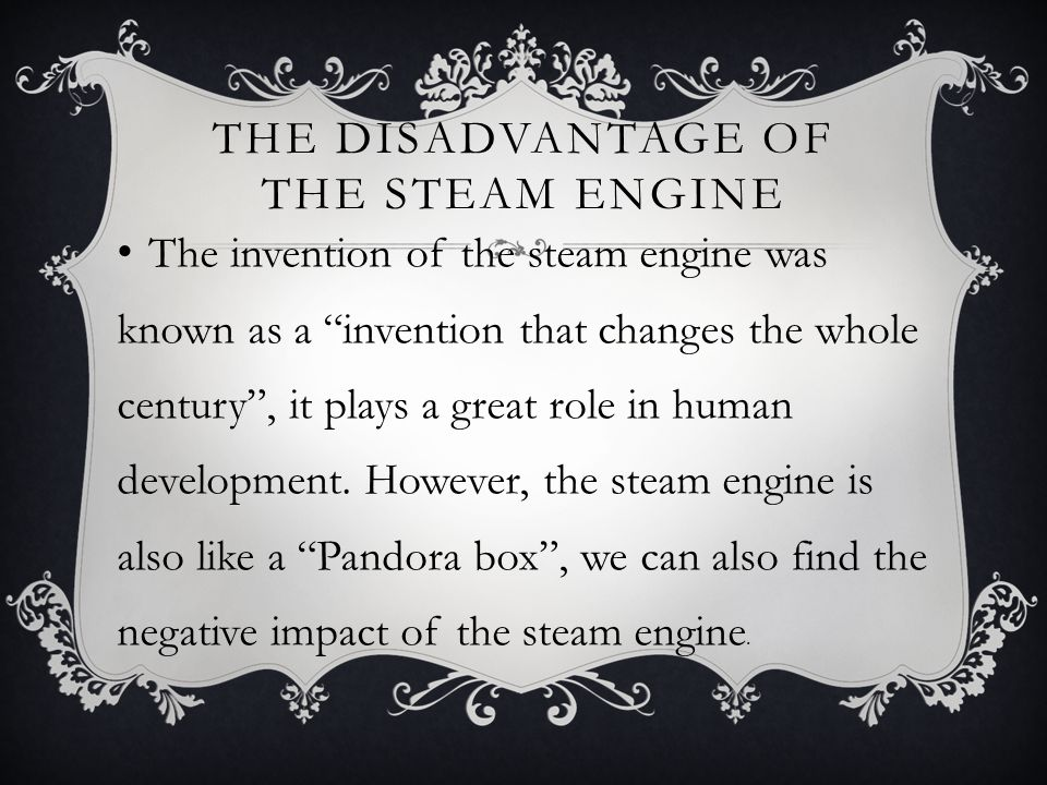 """THE DISADVANTAGE OF THE STEAM ENGINE The invention of the steam engine was known as a """"invention that changes the whole century"""", it plays a great rol"""