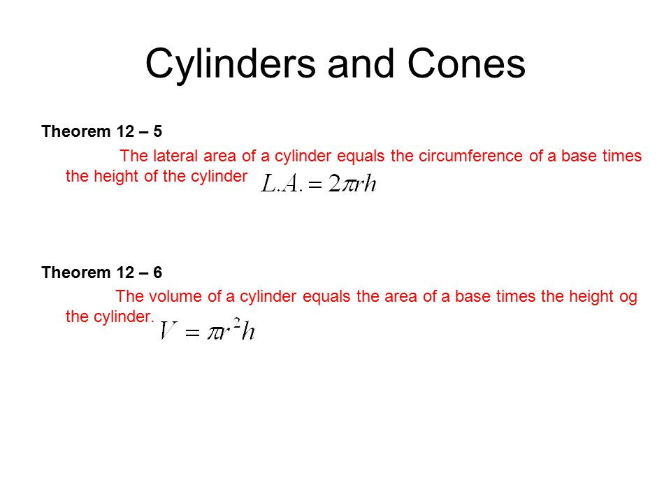 Cylinders and Cones Theorem 12 – 5 The lateral area of a cylinder equals the circumference of a base times the height of the cylinder Theorem 12 – 6 T
