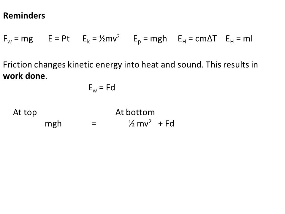 Reminders F w = mg E = Pt E k = ½mv 2 E p = mgh E H = cmΔT E H = ml Friction changes kinetic energy into heat and sound.