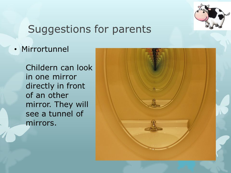 Suggestions for parents Mirrortunnel Childern can look in one mirror directly in front of an other mirror.
